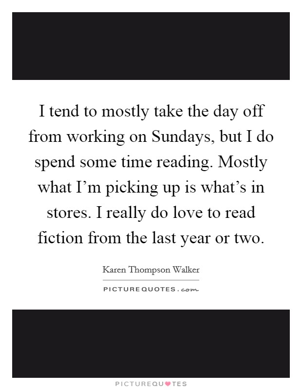 I tend to mostly take the day off from working on Sundays, but I do spend some time reading. Mostly what I'm picking up is what's in stores. I really do love to read fiction from the last year or two Picture Quote #1
