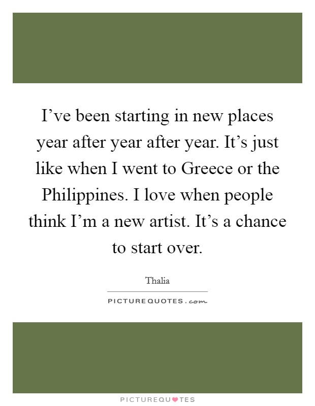 I've been starting in new places year after year after year. It's just like when I went to Greece or the Philippines. I love when people think I'm a new artist. It's a chance to start over Picture Quote #1