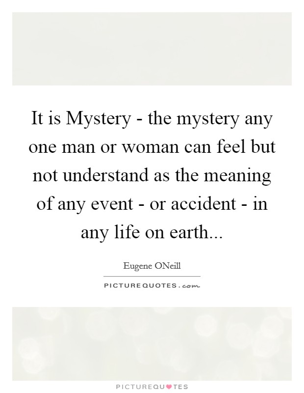 It is Mystery - the mystery any one man or woman can feel but not understand as the meaning of any event - or accident - in any life on earth Picture Quote #1
