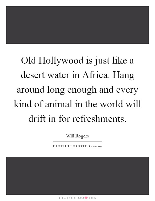 Old Hollywood is just like a desert water in Africa. Hang around long enough and every kind of animal in the world will drift in for refreshments Picture Quote #1