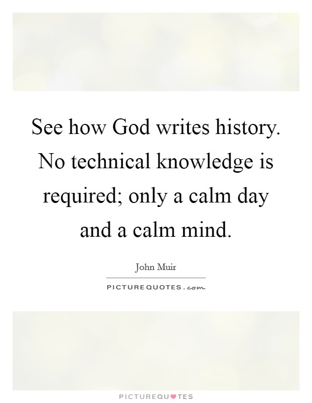 See how God writes history. No technical knowledge is required; only a calm day and a calm mind Picture Quote #1