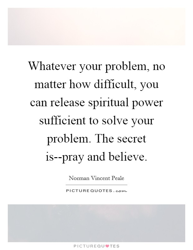 Whatever your problem, no matter how difficult, you can release spiritual power sufficient to solve your problem. The secret is--pray and believe Picture Quote #1