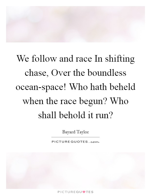 We follow and race In shifting chase, Over the boundless ocean-space! Who hath beheld when the race begun? Who shall behold it run? Picture Quote #1