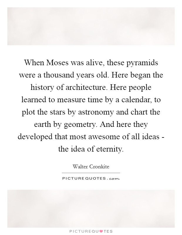 When Moses was alive, these pyramids were a thousand years old. Here began the history of architecture. Here people learned to measure time by a calendar, to plot the stars by astronomy and chart the earth by geometry. And here they developed that most awesome of all ideas - the idea of eternity Picture Quote #1