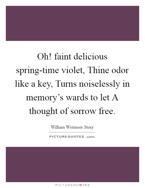 Oh! faint delicious spring-time violet, Thine odor like a key, Turns noiselessly in memory's wards to let A thought of sorrow free Picture Quote #1