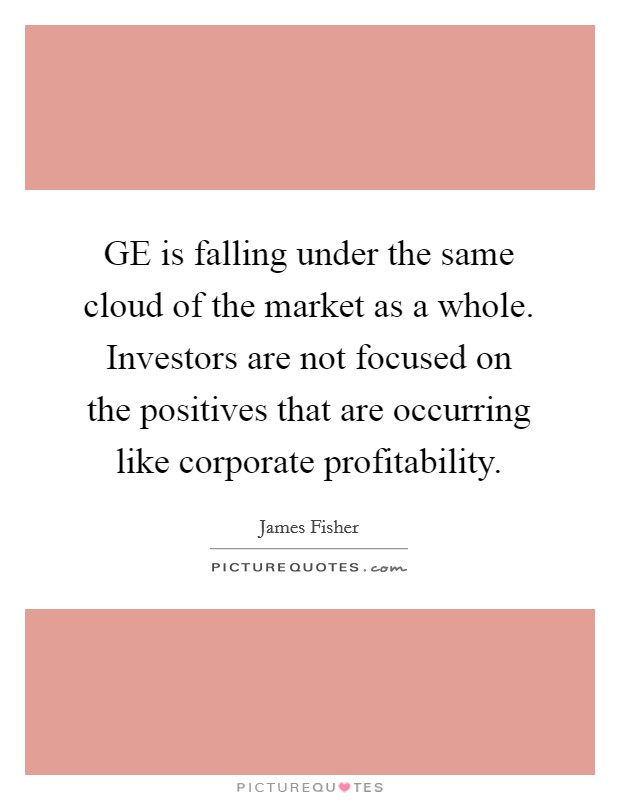 GE is falling under the same cloud of the market as a whole. Investors are not focused on the positives that are occurring like corporate profitability Picture Quote #1