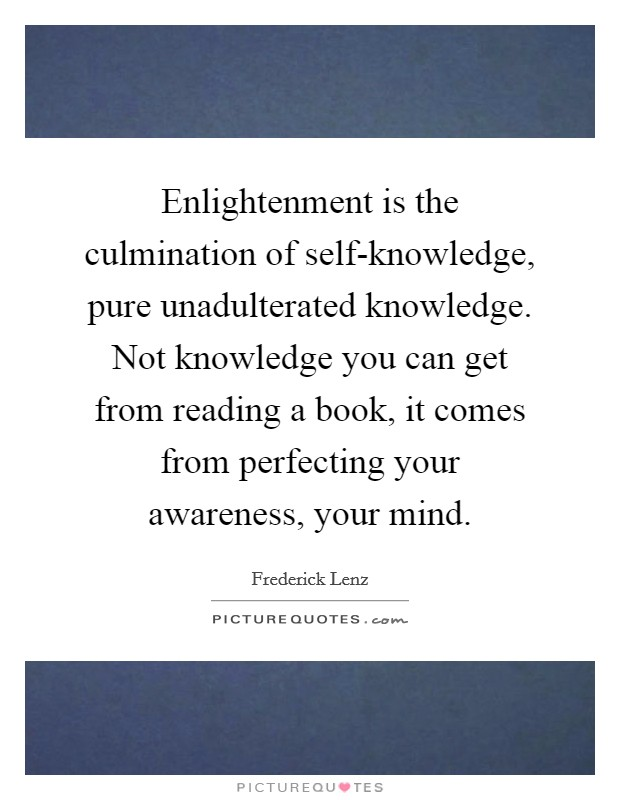 Enlightenment is the culmination of self-knowledge, pure unadulterated knowledge. Not knowledge you can get from reading a book, it comes from perfecting your awareness, your mind Picture Quote #1