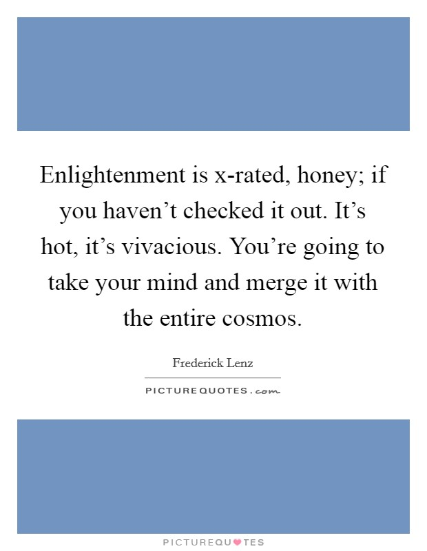 Enlightenment is x-rated, honey; if you haven't checked it out. It's hot, it's vivacious. You're going to take your mind and merge it with the entire cosmos Picture Quote #1