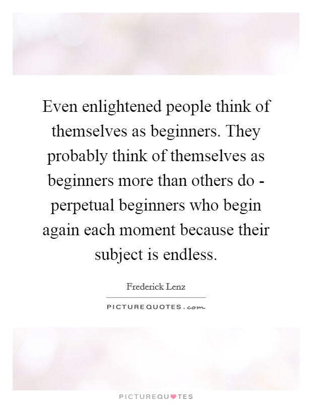 Even enlightened people think of themselves as beginners. They probably think of themselves as beginners more than others do - perpetual beginners who begin again each moment because their subject is endless Picture Quote #1