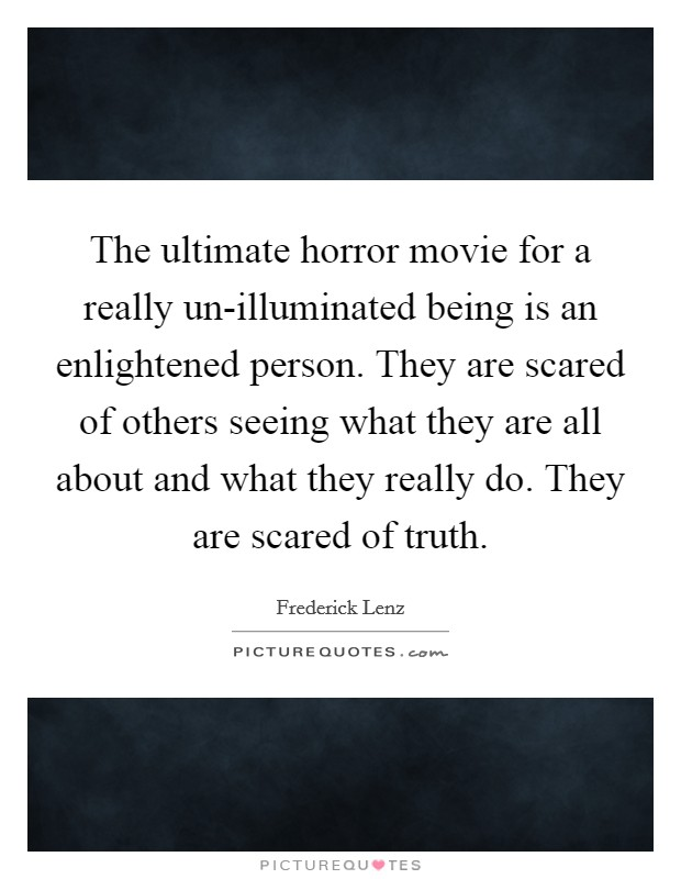 The ultimate horror movie for a really un-illuminated being is an enlightened person. They are scared of others seeing what they are all about and what they really do. They are scared of truth Picture Quote #1