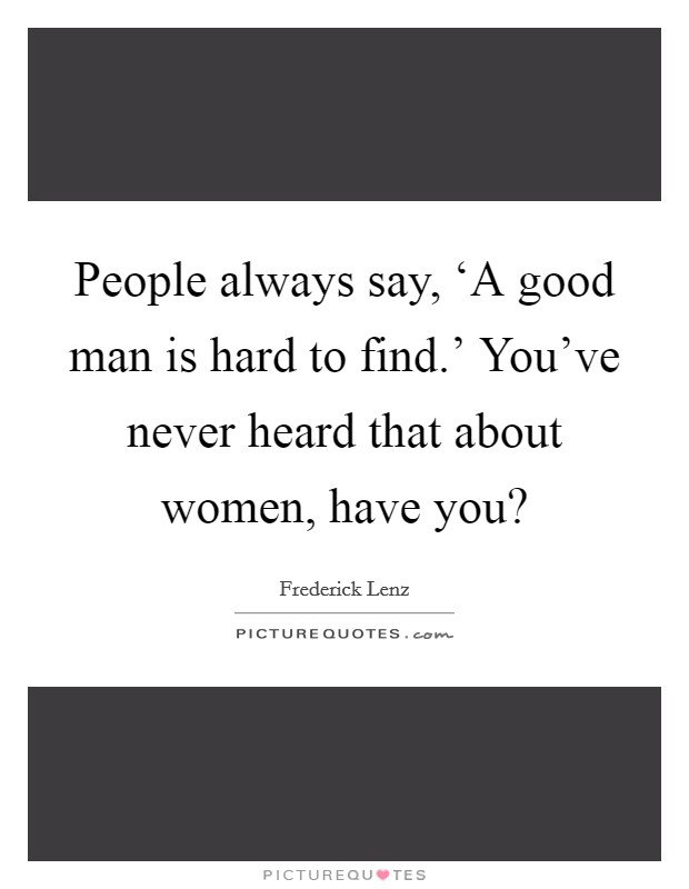 People always say, 'A good man is hard to find.' You've never heard that about women, have you? Picture Quote #1