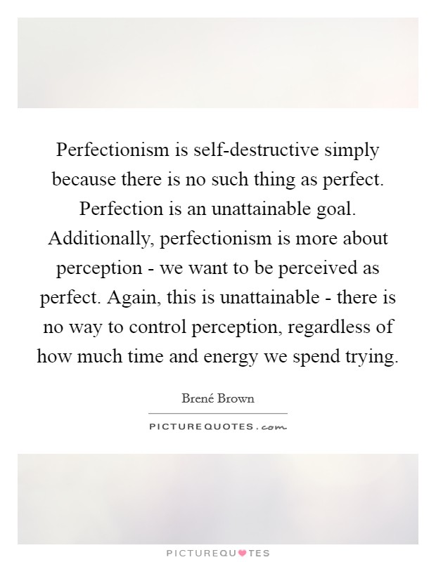 Perfectionism is self-destructive simply because there is no such thing as perfect. Perfection is an unattainable goal. Additionally, perfectionism is more about perception - we want to be perceived as perfect. Again, this is unattainable - there is no way to control perception, regardless of how much time and energy we spend trying Picture Quote #1