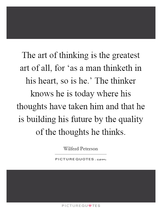 The art of thinking is the greatest art of all, for 'as a man thinketh in his heart, so is he.' The thinker knows he is today where his thoughts have taken him and that he is building his future by the quality of the thoughts he thinks Picture Quote #1