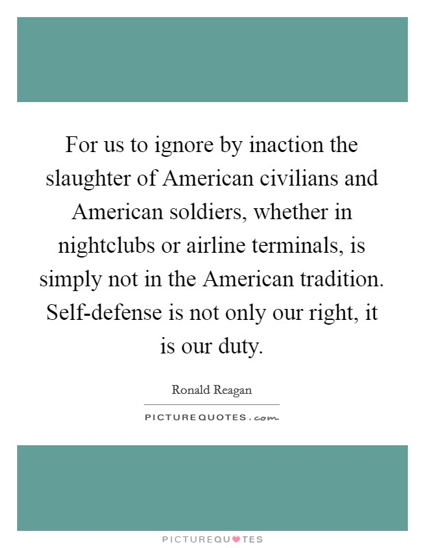 For us to ignore by inaction the slaughter of American civilians and American soldiers, whether in nightclubs or airline terminals, is simply not in the American tradition. Self-defense is not only our right, it is our duty Picture Quote #1