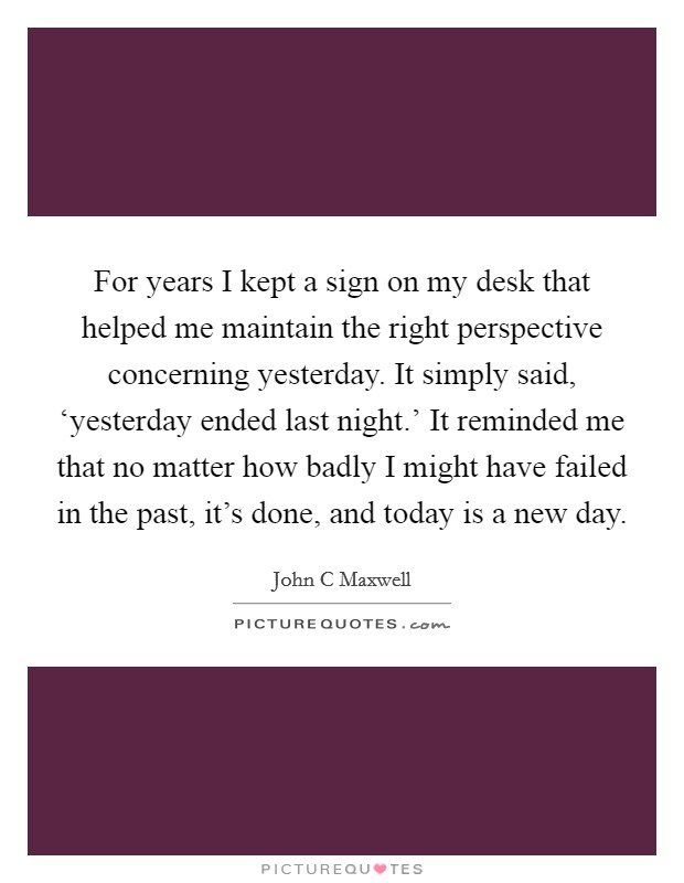 For years I kept a sign on my desk that helped me maintain the right perspective concerning yesterday. It simply said, 'yesterday ended last night.' It reminded me that no matter how badly I might have failed in the past, it's done, and today is a new day Picture Quote #1