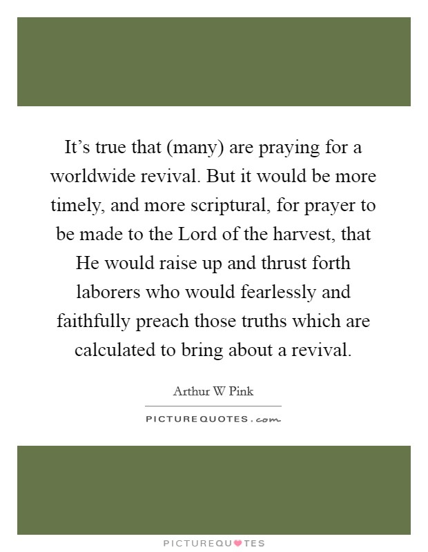 It's true that (many) are praying for a worldwide revival. But it would be more timely, and more scriptural, for prayer to be made to the Lord of the harvest, that He would raise up and thrust forth laborers who would fearlessly and faithfully preach those truths which are calculated to bring about a revival Picture Quote #1