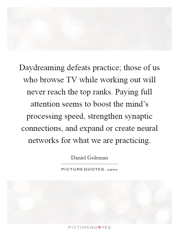 Daydreaming defeats practice; those of us who browse TV while working out will never reach the top ranks. Paying full attention seems to boost the mind's processing speed, strengthen synaptic connections, and expand or create neural networks for what we are practicing Picture Quote #1