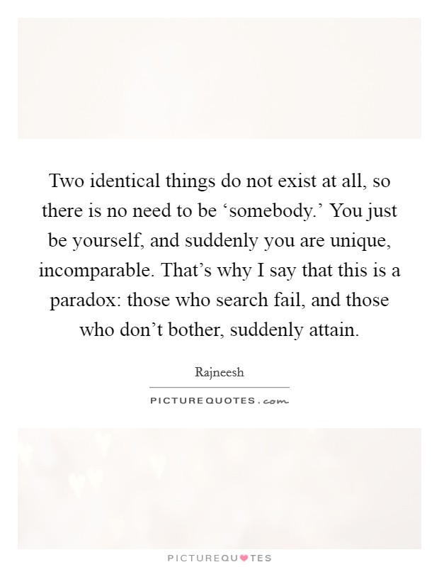 Two identical things do not exist at all, so there is no need to be 'somebody.' You just be yourself, and suddenly you are unique, incomparable. That's why I say that this is a paradox: those who search fail, and those who don't bother, suddenly attain Picture Quote #1
