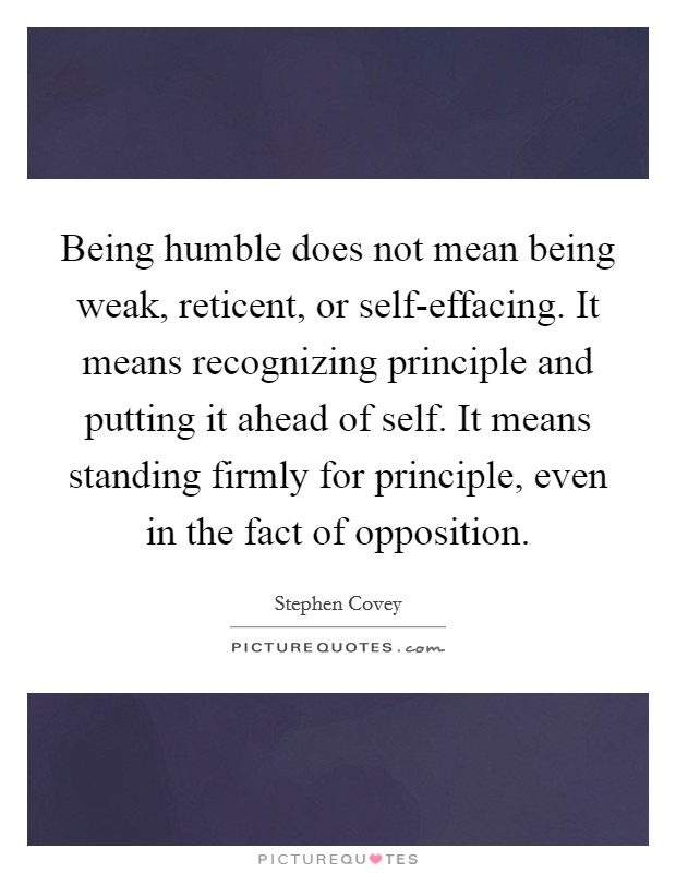 Being humble does not mean being weak, reticent, or self-effacing. It means recognizing principle and putting it ahead of self. It means standing firmly for principle, even in the fact of opposition Picture Quote #1