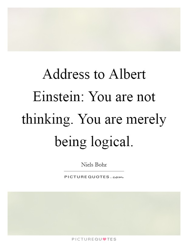 Address to Albert Einstein: You are not thinking. You are merely being logical Picture Quote #1