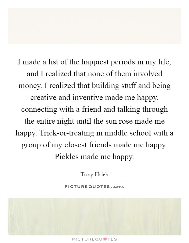 I made a list of the happiest periods in my life, and I realized that none of them involved money. I realized that building stuff and being creative and inventive made me happy. connecting with a friend and talking through the entire night until the sun rose made me happy. Trick-or-treating in middle school with a group of my closest friends made me happy. Pickles made me happy Picture Quote #1