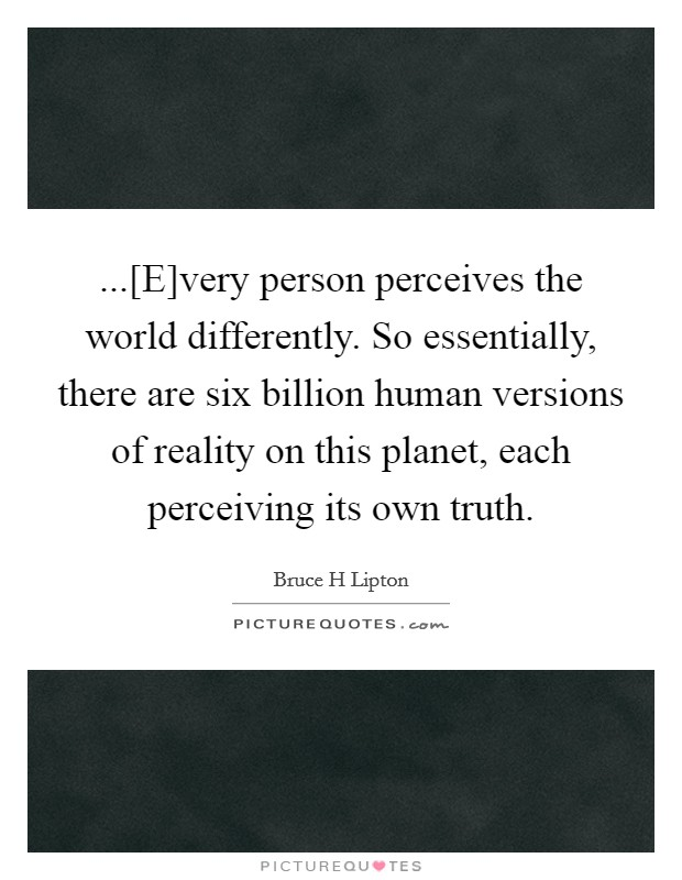 ...[E]very person perceives the world differently. So essentially, there are six billion human versions of reality on this planet, each perceiving its own truth Picture Quote #1