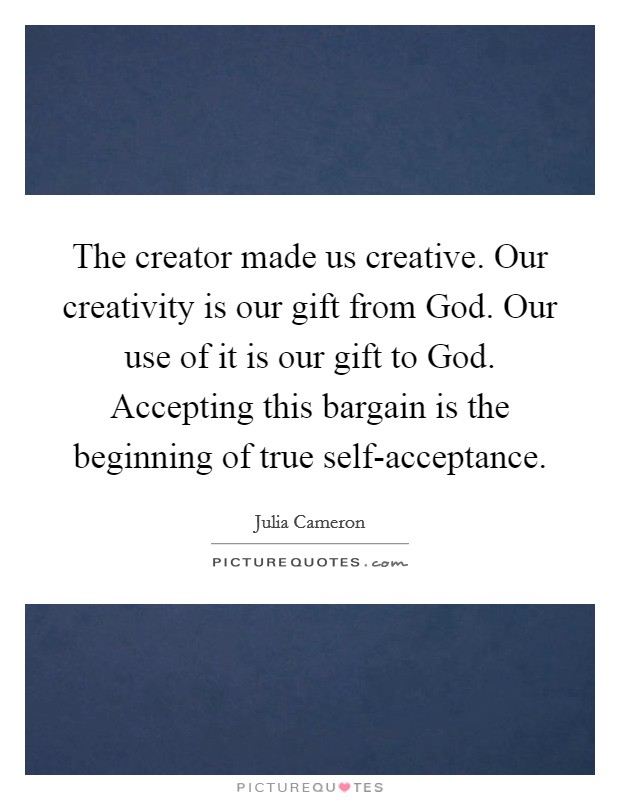 The creator made us creative. Our creativity is our gift from God. Our use of it is our gift to God. Accepting this bargain is the beginning of true self-acceptance Picture Quote #1