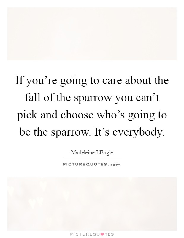 If you're going to care about the fall of the sparrow you can't pick and choose who's going to be the sparrow. It's everybody Picture Quote #1