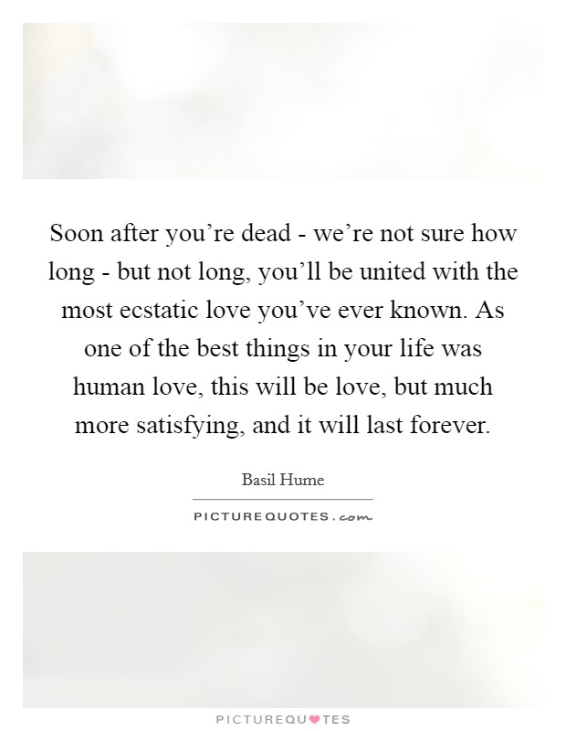 Soon after you're dead - we're not sure how long - but not long, you'll be united with the most ecstatic love you've ever known. As one of the best things in your life was human love, this will be love, but much more satisfying, and it will last forever Picture Quote #1
