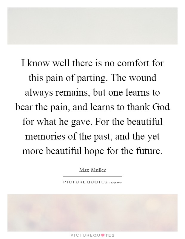 I know well there is no comfort for this pain of parting. The wound always remains, but one learns to bear the pain, and learns to thank God for what he gave. For the beautiful memories of the past, and the yet more beautiful hope for the future Picture Quote #1