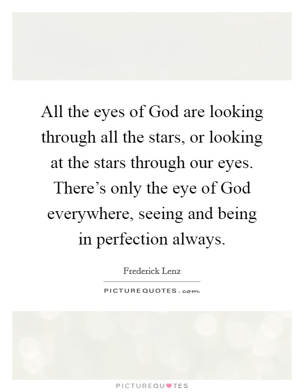 All the eyes of God are looking through all the stars, or looking at the stars through our eyes. There's only the eye of God everywhere, seeing and being in perfection always Picture Quote #1