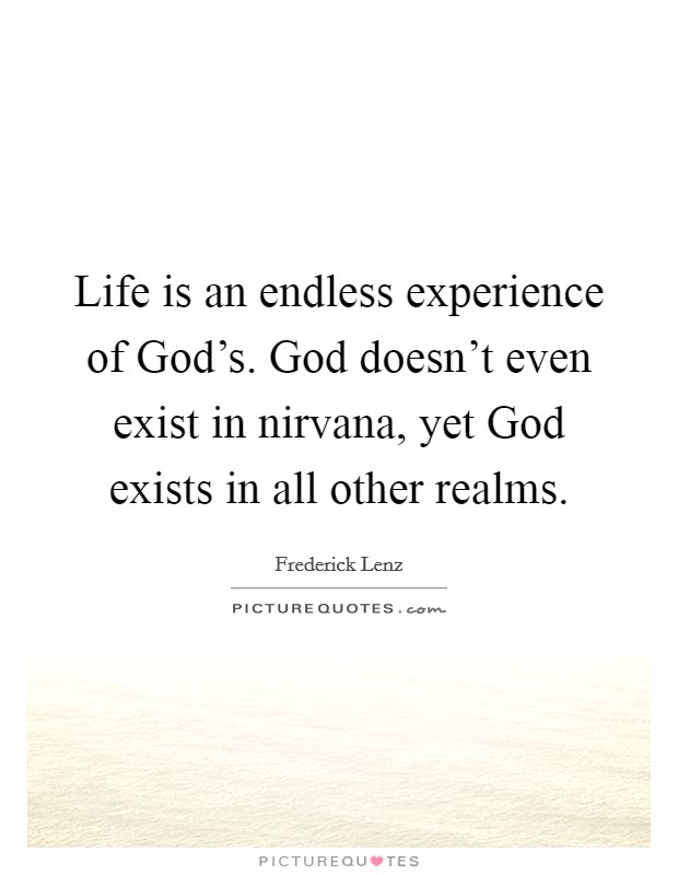 Life is an endless experience of God's. God doesn't even exist in nirvana, yet God exists in all other realms Picture Quote #1