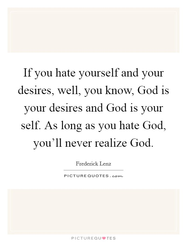 If you hate yourself and your desires, well, you know, God is your desires and God is your self. As long as you hate God, you'll never realize God Picture Quote #1