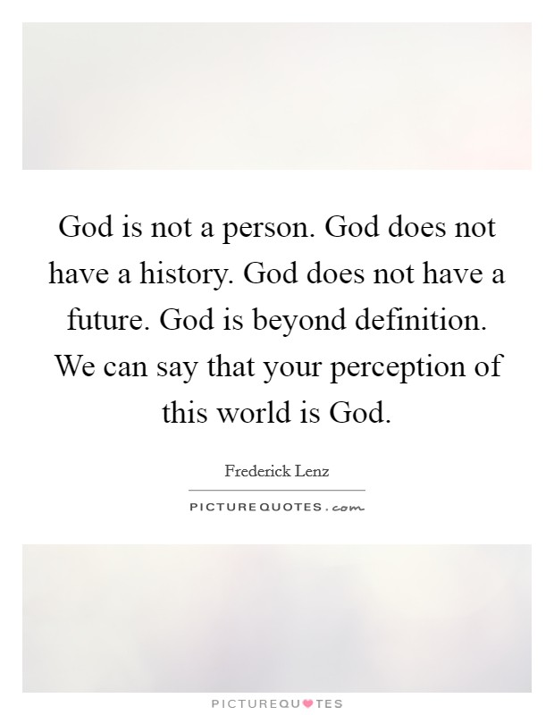 God is not a person. God does not have a history. God does not have a future. God is beyond definition. We can say that your perception of this world is God Picture Quote #1