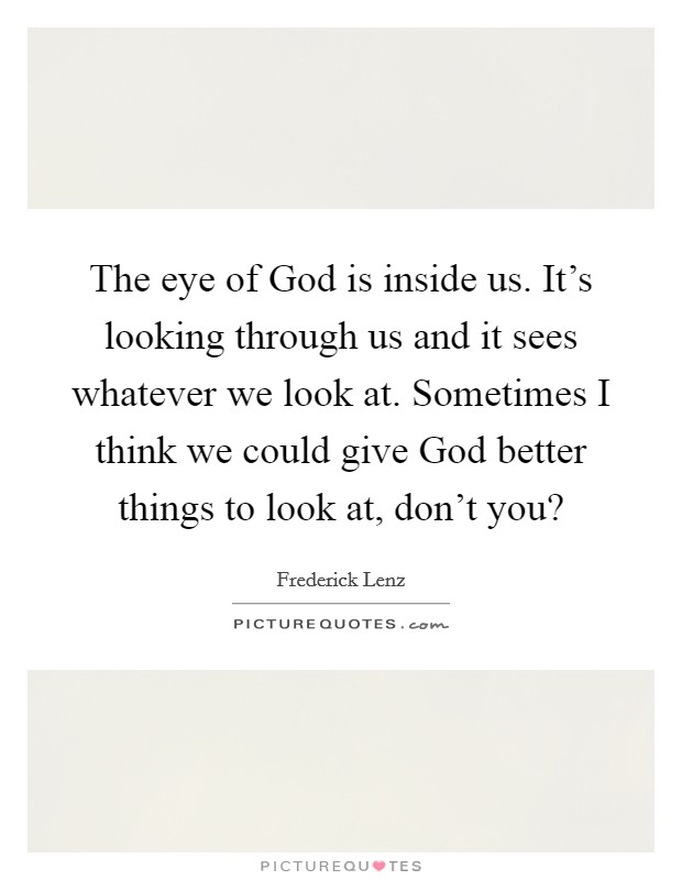 The eye of God is inside us. It's looking through us and it sees whatever we look at. Sometimes I think we could give God better things to look at, don't you? Picture Quote #1