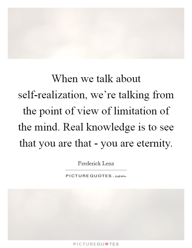 When we talk about self-realization, we're talking from the point of view of limitation of the mind. Real knowledge is to see that you are that - you are eternity Picture Quote #1