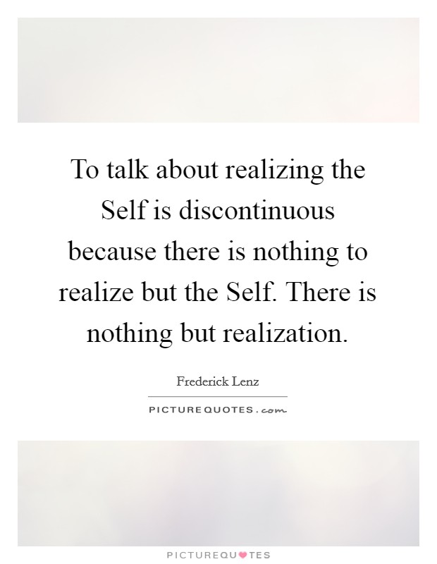To talk about realizing the Self is discontinuous because there is nothing to realize but the Self. There is nothing but realization Picture Quote #1