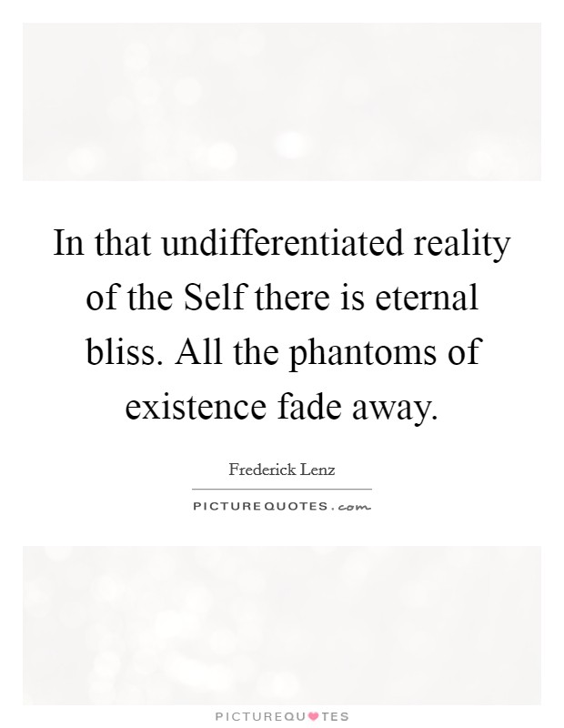 In that undifferentiated reality of the Self there is eternal bliss. All the phantoms of existence fade away Picture Quote #1