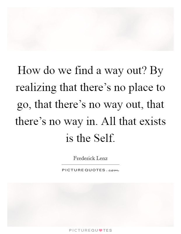 How do we find a way out? By realizing that there's no place to go, that there's no way out, that there's no way in. All that exists is the Self Picture Quote #1
