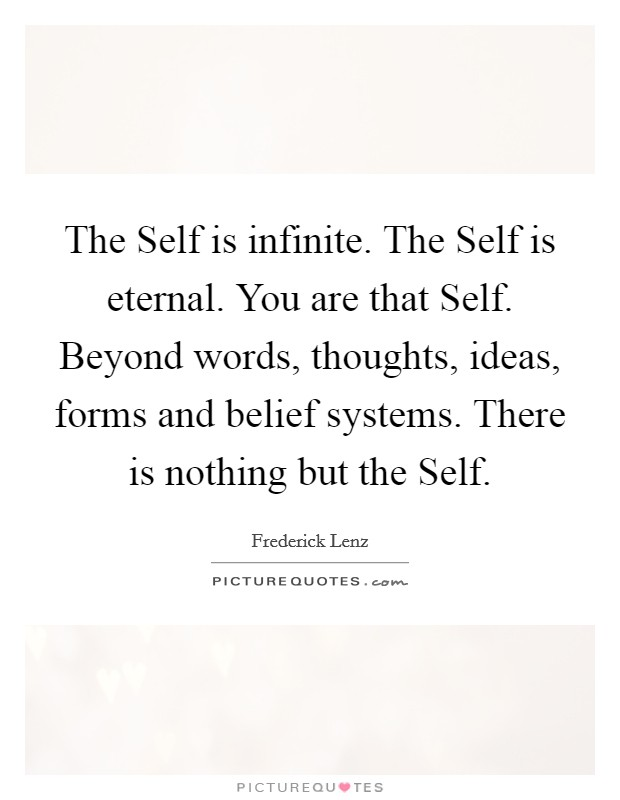 The Self is infinite. The Self is eternal. You are that Self. Beyond words, thoughts, ideas, forms and belief systems. There is nothing but the Self Picture Quote #1