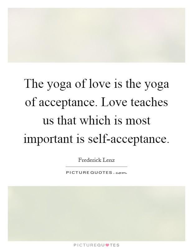 The yoga of love is the yoga of acceptance. Love teaches us that which is most important is self-acceptance Picture Quote #1