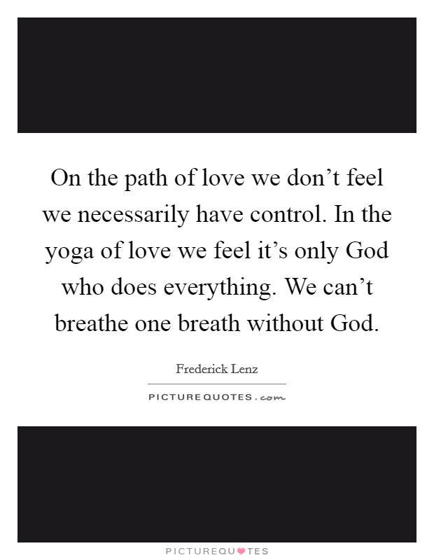 On the path of love we don't feel we necessarily have control. In the yoga of love we feel it's only God who does everything. We can't breathe one breath without God Picture Quote #1