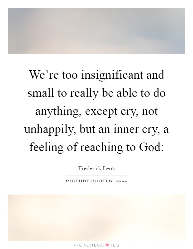 We're too insignificant and small to really be able to do anything, except cry, not unhappily, but an inner cry, a feeling of reaching to God: Picture Quote #1