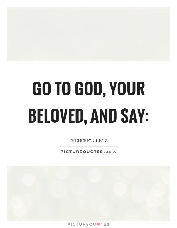 Go to God, your beloved, and say: Picture Quote #1