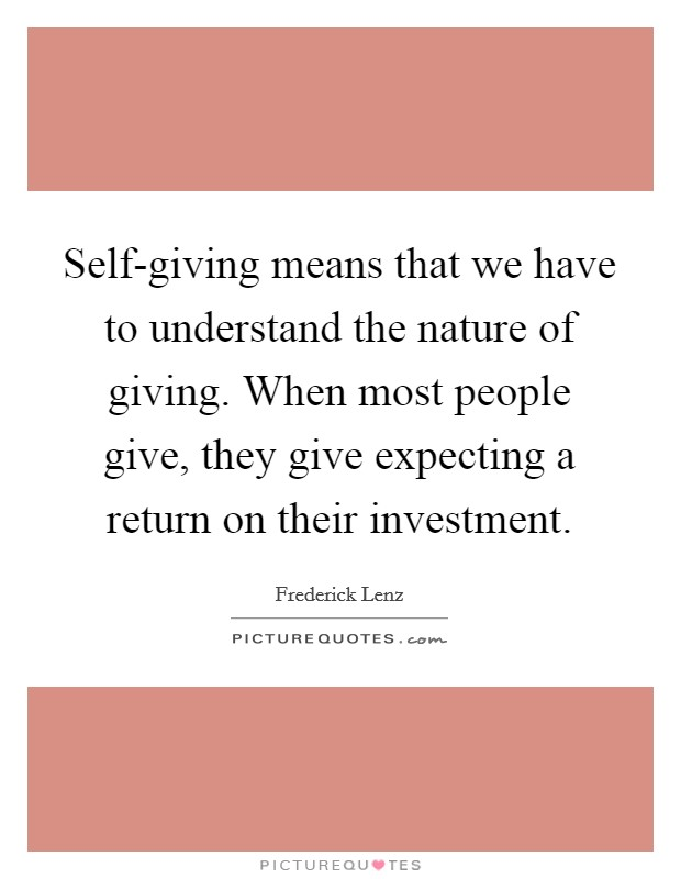 Self-giving means that we have to understand the nature of giving. When most people give, they give expecting a return on their investment Picture Quote #1