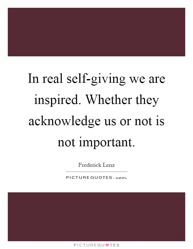 In real self-giving we are inspired. Whether they acknowledge us or not is not important Picture Quote #1