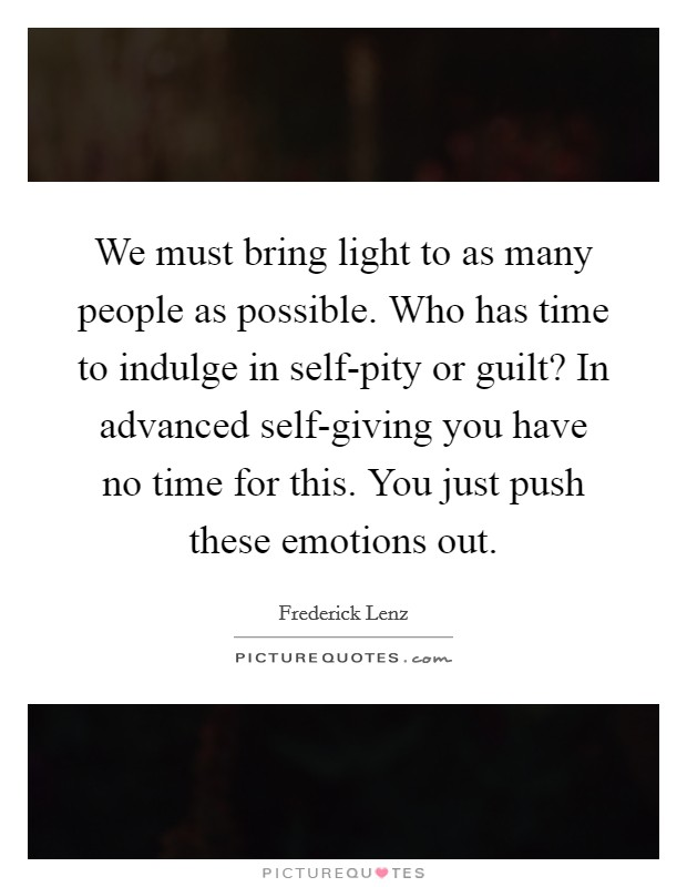 We must bring light to as many people as possible. Who has time to indulge in self-pity or guilt? In advanced self-giving you have no time for this. You just push these emotions out Picture Quote #1