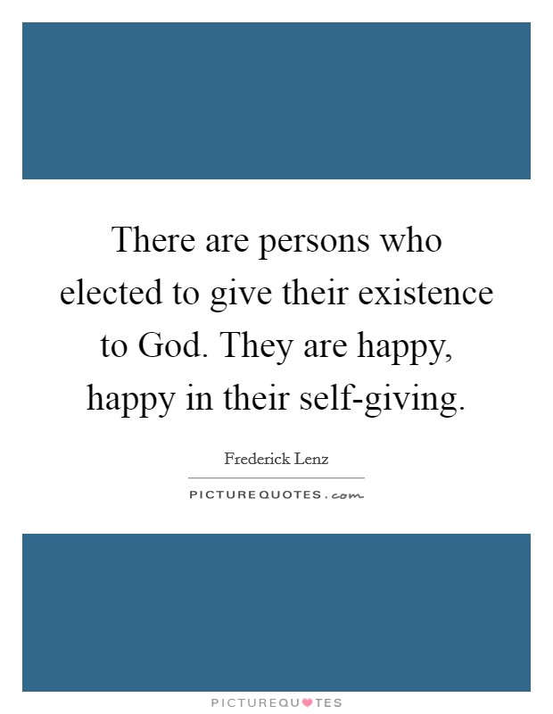 There are persons who elected to give their existence to God. They are happy, happy in their self-giving Picture Quote #1