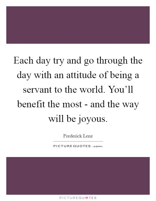 Each day try and go through the day with an attitude of being a servant to the world. You'll benefit the most - and the way will be joyous Picture Quote #1