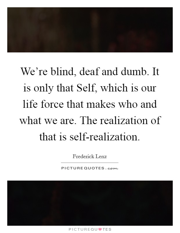 We're blind, deaf and dumb. It is only that Self, which is our life force that makes who and what we are. The realization of that is self-realization Picture Quote #1